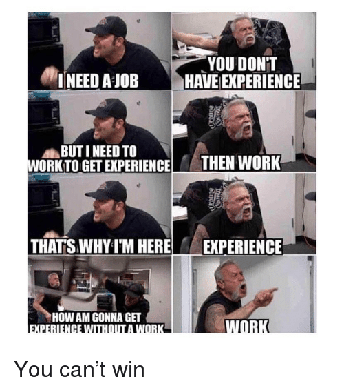 You don't have any experience but you need the job to get experience